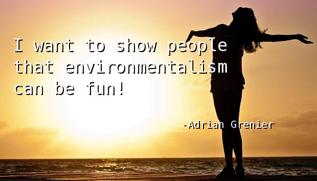 I want to show people that environmentalism can be fun!