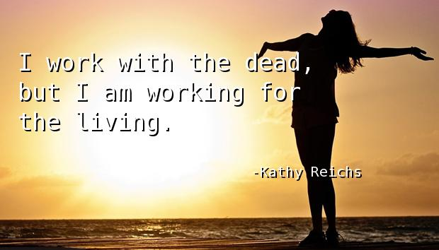I work with the dead, but I am working for the living.