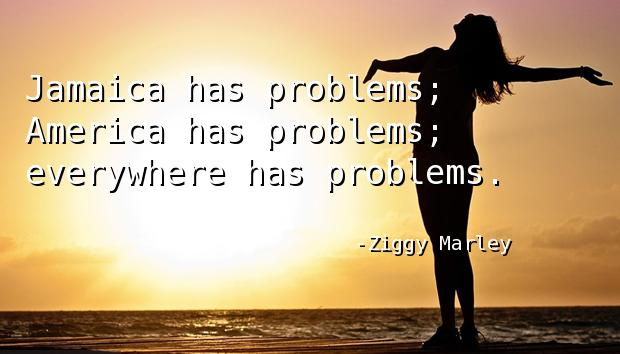 Jamaica has problems; America has problems; everywhere has problems.