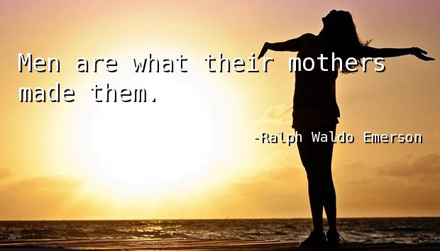 Men are what their mothers made them.