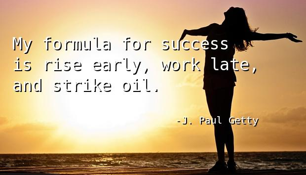 My formula for success is rise early, work late, and strike oil.