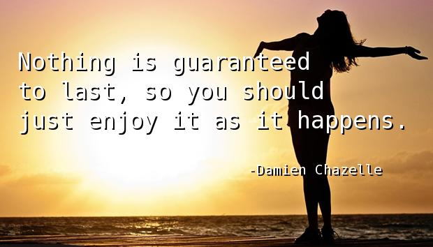 Nothing is guaranteed to last, so you should just enjoy it as it happens.