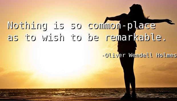 Nothing is so common-place as to wish to be remarkable.