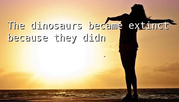 The dinosaurs became extinct because they didn't have a space program.