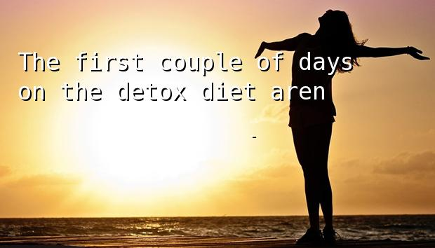 The first couple of days on the detox diet aren't pleasant.