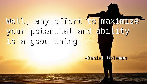 Well, any effort to maximize your potential and ability is a good thing.