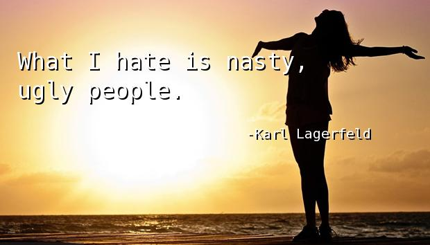 What I hate is nasty, ugly people.