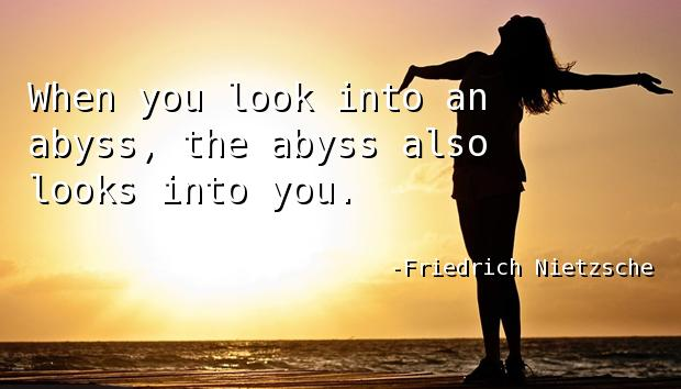When you look into an abyss, the abyss also looks into you.