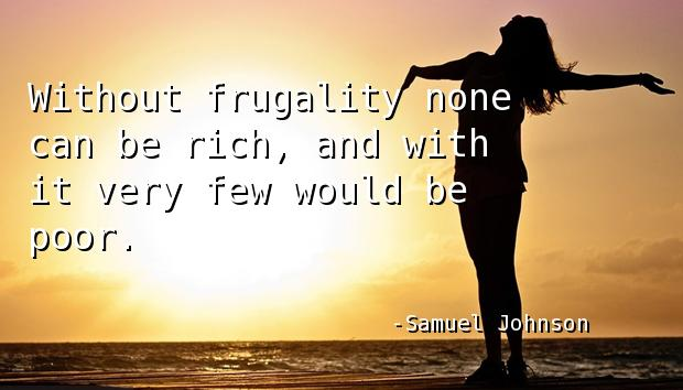 Without frugality none can be rich, and with it very few would be poor.