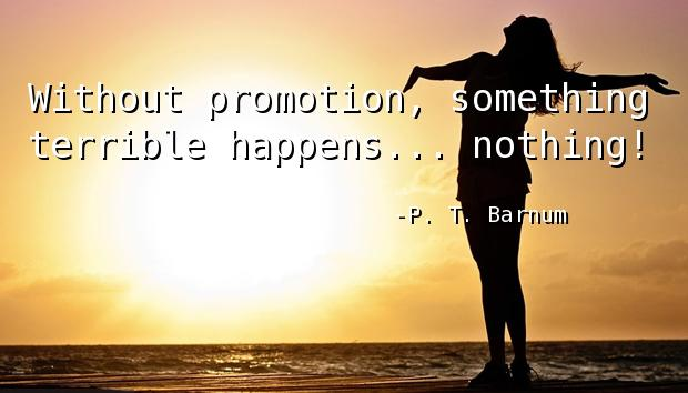 Without promotion, something terrible happens... nothing!