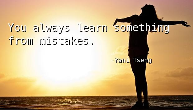 You always learn something from mistakes.