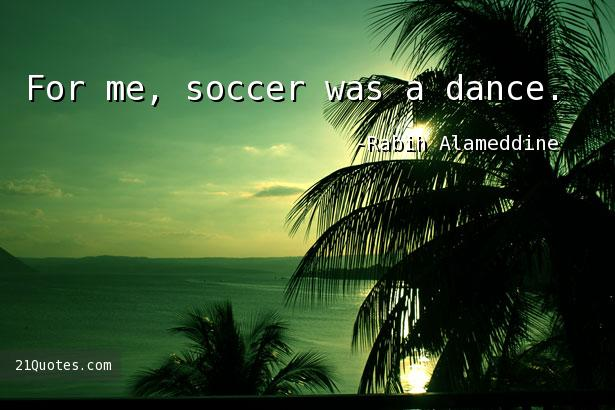 For me, soccer was a dance.