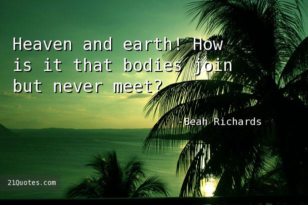 Heaven and earth! How is it that bodies join but never meet?
