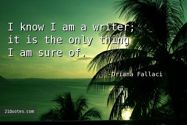 I know I am a writer; it is the only thing I am sure of.