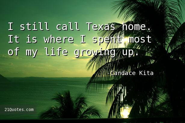 I still call Texas home. It is where I spent most of my life growing up.