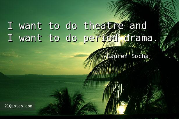 I want to do theatre and I want to do period drama.