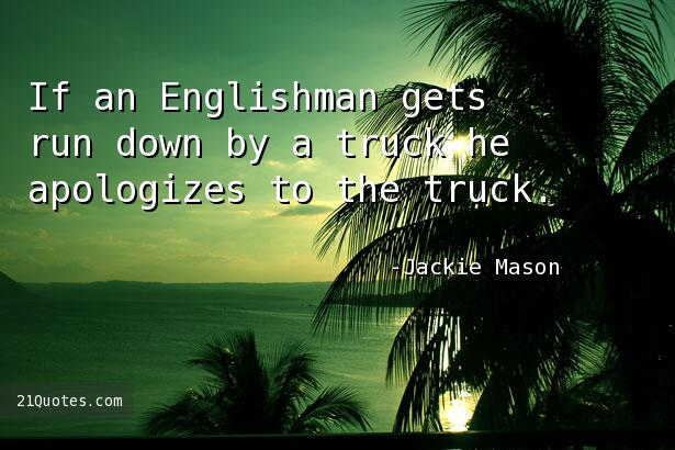If an Englishman gets run down by a truck he apologizes to the truck.