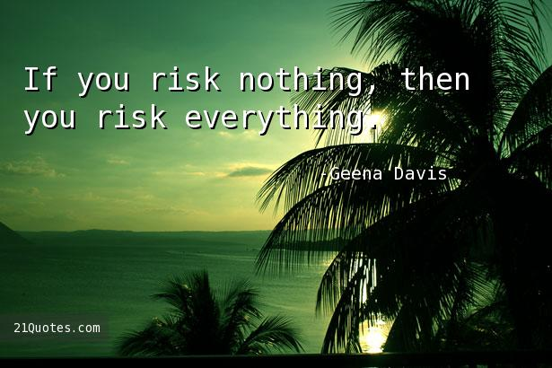 If you risk nothing, then you risk everything.