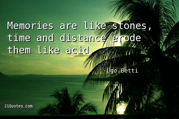 Memories are like stones, time and distance erode them like acid.
