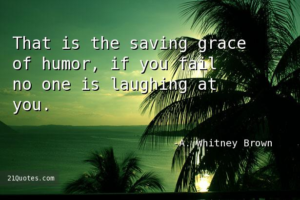 That is the saving grace of humor, if you fail no one is laughing at you.