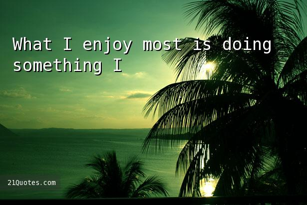 What I enjoy most is doing something I've never done before.