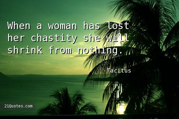 When a woman has lost her chastity she will shrink from nothing.
