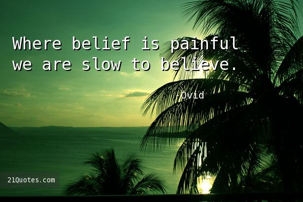 Where belief is painful we are slow to believe.