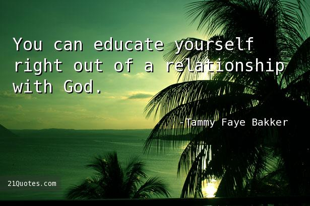 You can educate yourself right out of a relationship with God.