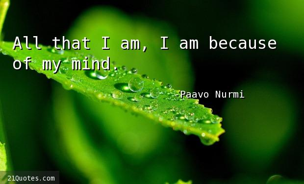All that I am, I am because of my mind.