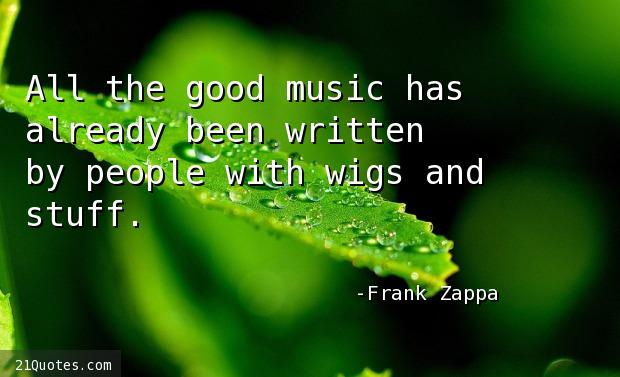 All the good music has already been written by people with wigs and stuff.