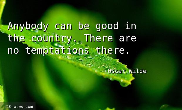 Anybody can be good in the country. There are no temptations there.