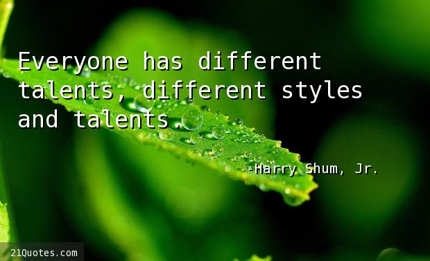 Everyone has different talents, different styles and talents.