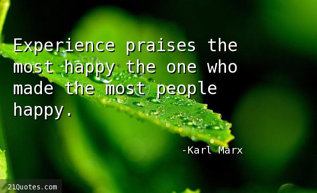 Experience praises the most happy the one who made the most people happy.