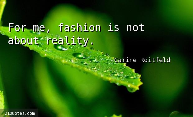 For me, fashion is not about reality.