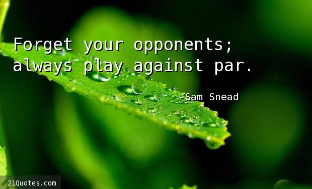 Forget your opponents; always play against par.