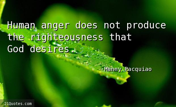 Human anger does not produce the righteousness that God desires.