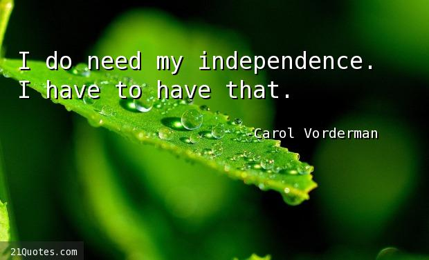 I do need my independence. I have to have that.