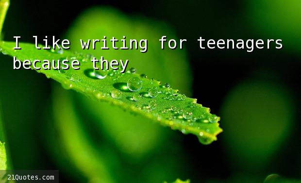 I like writing for teenagers because they're not snobs.