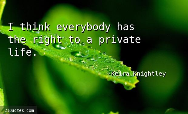 I think everybody has the right to a private life.