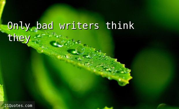 Only bad writers think they're good.