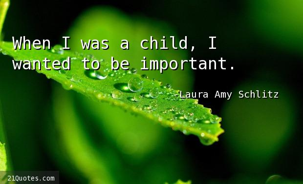 When I was a child, I wanted to be important.