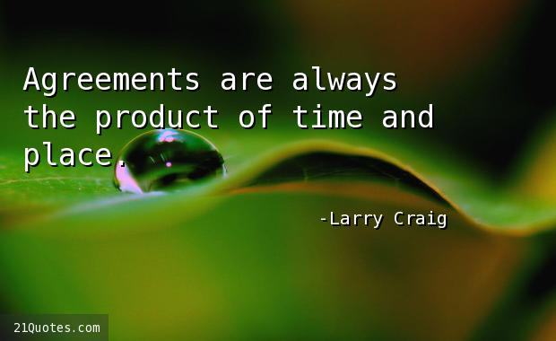 Agreements are always the product of time and place.