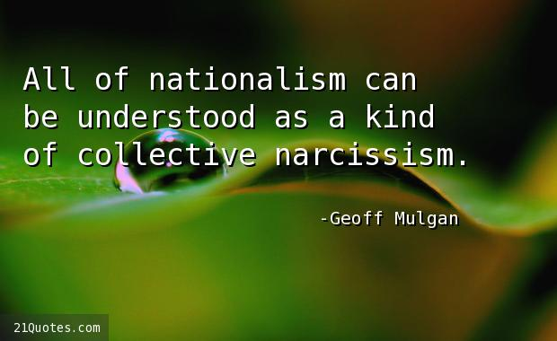 All of nationalism can be understood as a kind of collective narcissism.