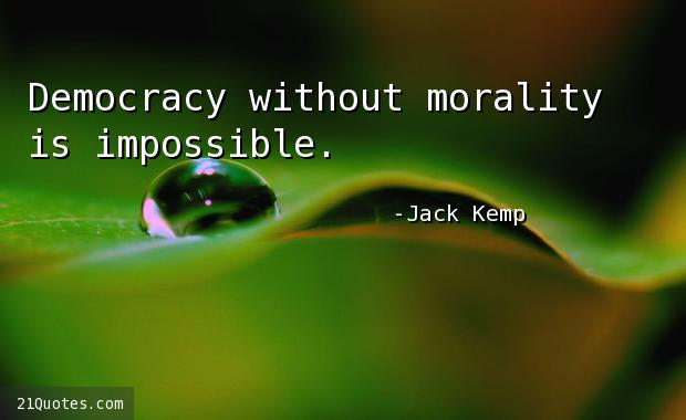 Democracy without morality is impossible.