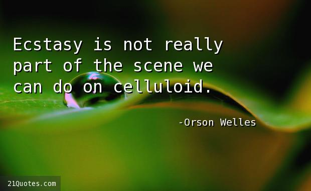 Ecstasy is not really part of the scene we can do on celluloid.