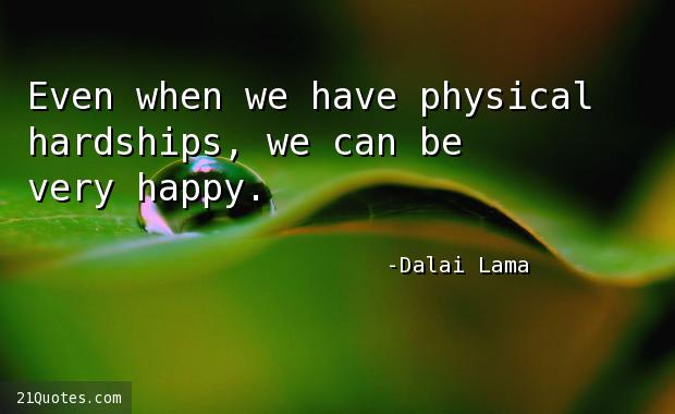 Even when we have physical hardships, we can be very happy.