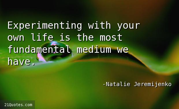 Experimenting with your own life is the most fundamental medium we have.