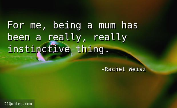 For me, being a mum has been a really, really instinctive thing.