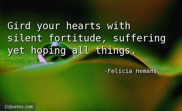 Gird your hearts with silent fortitude, suffering yet hoping all things.