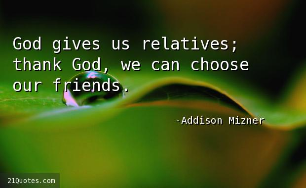 God gives us relatives; thank God, we can choose our friends.